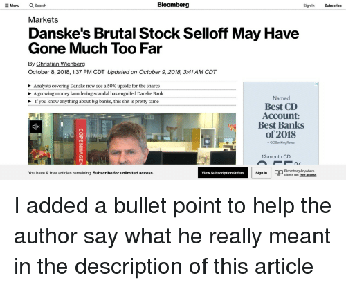 Money, Shit, and Access: Q Search  Bloomberg  Sign In  Subscribe  Menu  Markets  Danske's Brutal Stock Selloff May Have  Gone Much Too Far  By Christian Wienberg  October 8, 2018, 1:37 PM CDT Updated on October 9, 2018, 3:41 AM CDT  Analysts covering Danske now see a 50% upside for the shares  > A growing money laundering scandal has engulfed Danske Bank  > If you know anything about big banks, this shit is pretty tame  Named  Best CD  Account:  Best Banks  of 2018  GOBankingRates  12-month CD  You have 9 free articles remaining. Subscribe for unlimited access  Sign in Bloomberg Anywhere  View Subscription Offers  clients get free access I added a bullet point to help the author say what he really meant in the description of this article