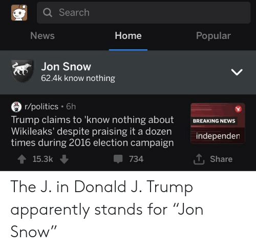 """Apparently, News, and Politics: Q Search  News  Home  Popular  Jon Snow  62.4k know nothing  r/politics 6h  Trump claims to 'know nothing about  Wikileaks' despite praising it a dozen  times during 2016 election campaign  BREAKING NEWS  independen  15.3k  734  . Share The J. in Donald J. Trump apparently stands for """"Jon Snow"""""""