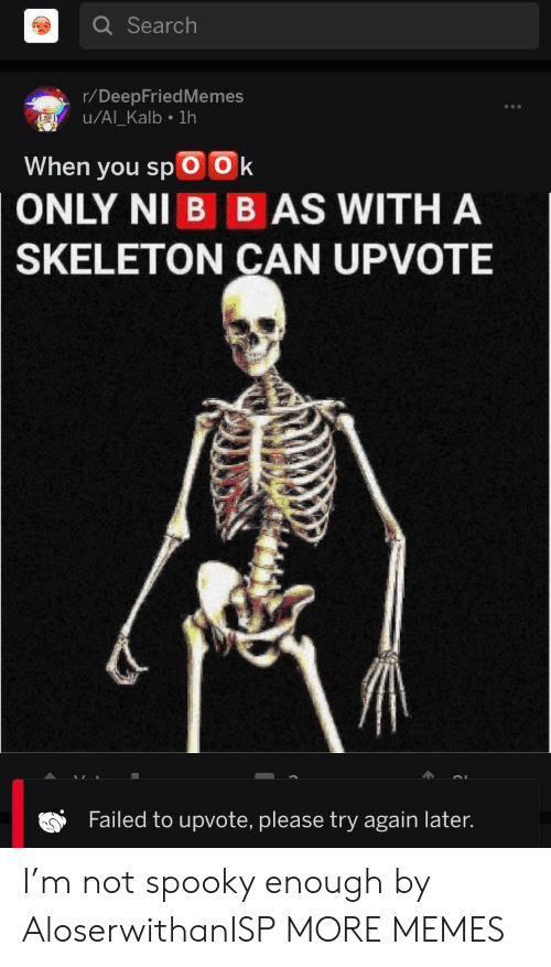 Deepfriedmemes: Q Search  r/DeepFriedMemes  u/Al Kalb 1h  When you spOOk  ONLY NI B B AS WITH A  SKELETON CAN UPVOTE  Failed to upvote, please try again later. I'm not spooky enough by AloserwithanISP MORE MEMES