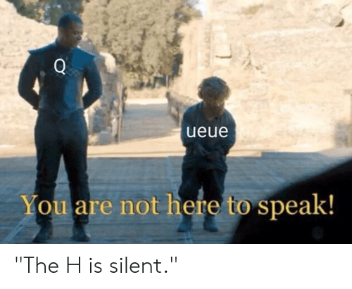 "Dank, 🤖, and Speak: Q  ueue  You are not here to speak! ""The H is silent."""