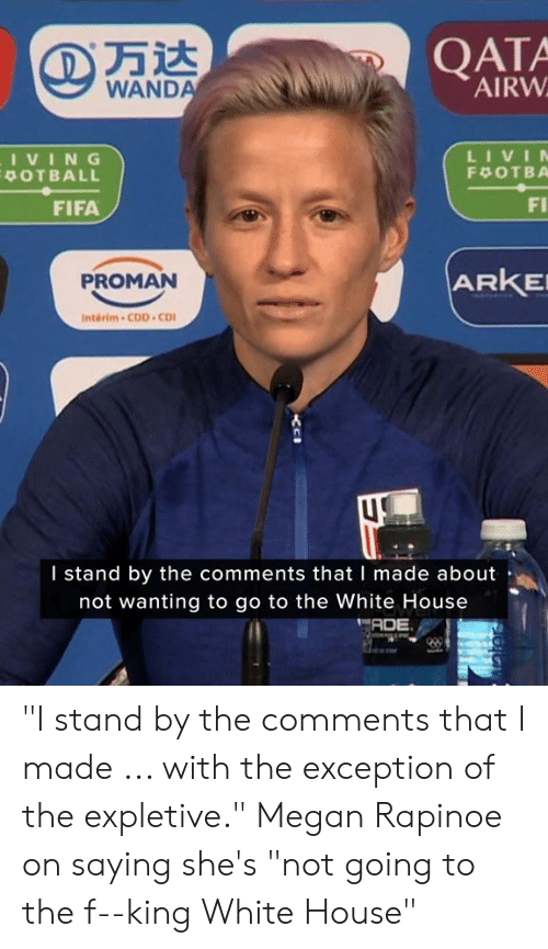 """the white house: QATA  AIRW  WANDA  LIVIN  IVING  POTBALL  F OTBA  FI  FIFA  ARKE  PROMAN  Interim-CDD CD  I stand by the comments that I made about  not wanting to go to the White House  ADE """"I stand by the comments that I made ... with the exception of the expletive.""""  Megan Rapinoe on saying she's """"not going to the f--king White House"""""""