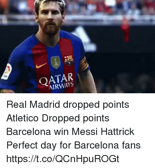 Barcelona, Real Madrid, and Soccer: QATAR  AIRWAYS Real Madrid dropped points Atletico Dropped points Barcelona win  Messi Hattrick   Perfect day for Barcelona fans https://t.co/QCnHpuROGt