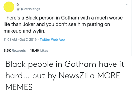 Dank, Joker, and Life: @QGotNoRings  There's a Black person in Gotham with a much worse  life than Joker and you don't see him putting on  makeup and wylin.  11:01 AM Oct 7, 2019 Twitter Web App  18.4K Likes  3.5K Retweets Black people in Gotham have it hard… but by NewsZilla MORE MEMES