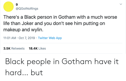 Joker, Life, and Makeup: @QGotNoRings  There's a Black person in Gotham with a much worse  life than Joker and you don't see him putting on  makeup and wylin.  11:01 AM Oct 7, 2019 Twitter Web App  18.4K Likes  3.5K Retweets Black people in Gotham have it hard… but