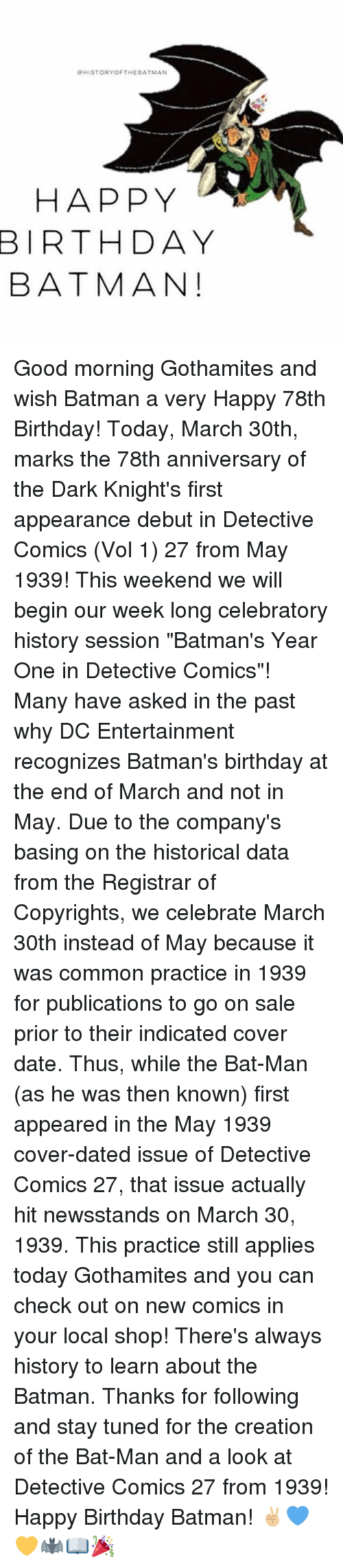 """bat man: QHISTORY OF THE BATMAN  HAPPY  BIRTHDAY  BATMAN! Good morning Gothamites and wish Batman a very Happy 78th Birthday! Today, March 30th, marks the 78th anniversary of the Dark Knight's first appearance debut in Detective Comics (Vol 1) 27 from May 1939! This weekend we will begin our week long celebratory history session """"Batman's Year One in Detective Comics""""! Many have asked in the past why DC Entertainment recognizes Batman's birthday at the end of March and not in May. Due to the company's basing on the historical data from the Registrar of Copyrights, we celebrate March 30th instead of May because it was common practice in 1939 for publications to go on sale prior to their indicated cover date. Thus, while the Bat-Man (as he was then known) first appeared in the May 1939 cover-dated issue of Detective Comics 27, that issue actually hit newsstands on March 30, 1939. This practice still applies today Gothamites and you can check out on new comics in your local shop! There's always history to learn about the Batman. Thanks for following and stay tuned for the creation of the Bat-Man and a look at Detective Comics 27 from 1939! Happy Birthday Batman! ✌🏼️💙💛🦇📖🎉"""