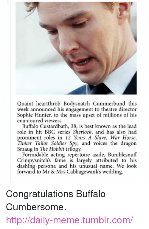 """quaint: Quaint heartthrob Bodysnatch Cummerbund this  week announced his engagement to theatre director  Sophie Hunter, to the mass upset of millions of his  enamoured viewers.  Buffalo Custardbath, 38, is best known as the lead  role in hit BBC series Sherlock, and has also had  prominent roles in 12 Years A Slave, War Horse,  Tinker Tailor Soldier Spy, and voices the dragon  Smaug in The Hobbit trilogy.  Formidable acting repertoire aside, Bumblesnuff  Crimpysnitch's fame is largely attributed to his  dashing persona and his unusual name. We look  forward to Mr & Mrs Cabbagewank's wedding. <p>Congratulations Buffalo Cumbersome.<br/><a href=""""http://daily-meme.tumblr.com""""><span style=""""color: #0000cd;""""><a href=""""http://daily-meme.tumblr.com/"""">http://daily-meme.tumblr.com/</a></span></a></p>"""