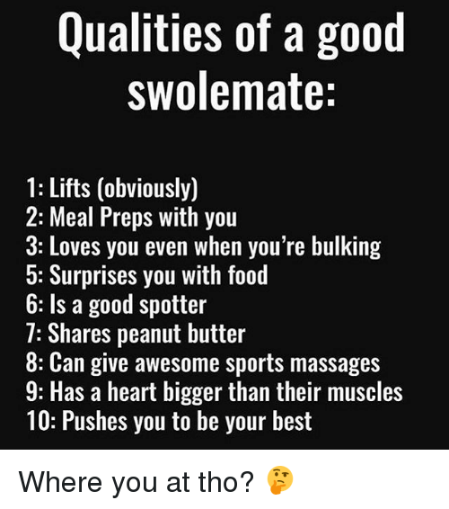 preps: Qualities of a good  swolemate:  1: Lifts (obviously)  2: Meal Preps with you  3: Loves you even when you're bulking  5: Surprises you with food  b: ls a good spotter  7: Shares peanut butter  8: Can give awesome sports massages  9: Has a heart bigger than their muscles  10: Pushes you to be your best Where you at tho? 🤔