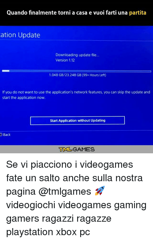 Memes, PlayStation, and Xbox: Quando finalmente torni a casa e vuoi farti una partita  ation Update  Downloading update file...  Version 1.12  1.048 GB/23.248 GB (99 Hours Left)  If you do not want to use the application's network features, you can skip the update and  start the application now.  Start Application without Updating  Back  TMLGAMES Se vi piacciono i videogames fate un salto anche sulla nostra pagina @tmlgames 🚀 videogiochi videogames gaming gamers ragazzi ragazze playstation xbox pc