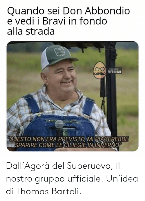 Italian (Language), Thomas, and Era: Quando sei Don Abbondio  e vedi i Bravi in fondo  alla strada  SUPERUOVO  QUESTO NON ERA PREVISTO, MI PIACEREBBE  SPARIRE COME LECILIEGIEIN,INVERNO Dall'Agorà del Superuovo, il nostro gruppo ufficiale. Un'idea di Thomas Bartoli.