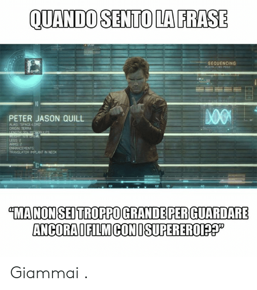 "alias: QUANDO SENTO LA FRASE  SEQUENCING  PETER JASON QUILL  ALIAS ""SPACE-LORD  ORIGIN TERRA  LEGS 2  ARMS 2  ENHANCEMENTS  TRANSLATOR IMPLANT IN NECK  MANONSEDTROPPO GRANDE PER GUARDARE  ANCORAIFILMCONISUPEREROI?? Giammai ."
