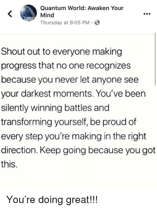Awaken: Quantum World: Awaken Your  Mind  Thursday at 9:05 PM .  Shout out to everyone making  progress that no one recognizes  because you never let anyone see  your darkest moments. You've been  silently winning battles and  transforming yourself, be proud of  every step you're making in the right  direction. Keep going because you got  this. You're doing great!!!
