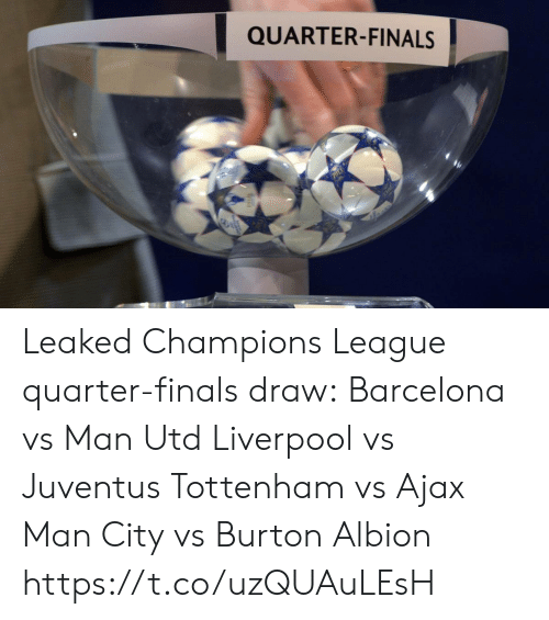 tottenham: QUARTER-FINALS Leaked Champions League quarter-finals draw:  Barcelona vs Man Utd Liverpool vs Juventus Tottenham vs Ajax Man City vs Burton Albion https://t.co/uzQUAuLEsH