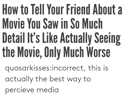 the best way to: quasarkisses:incorrect, this is actually the best way to percieve media