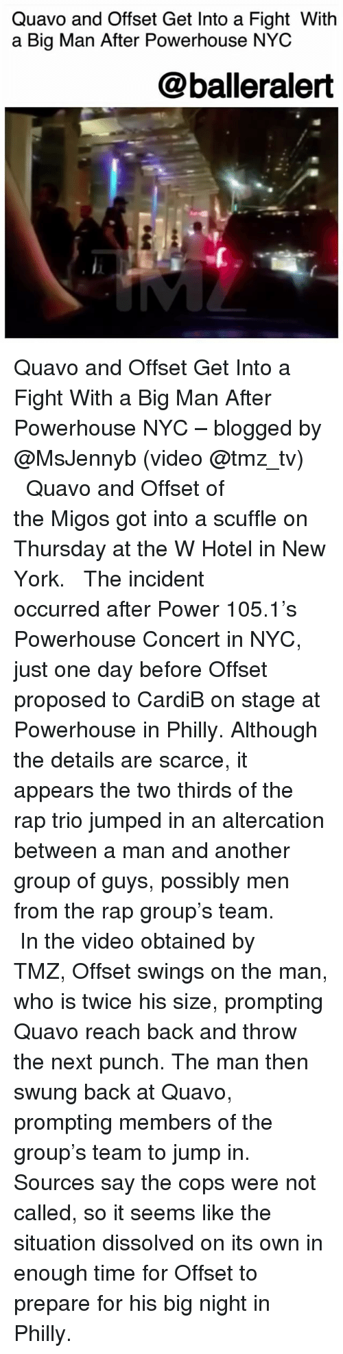 altercation: Quavo and Offset Get Into a Fight Witlh  a Big Man After Powerhouse NYC  @balleralert Quavo and Offset Get Into a Fight With a Big Man After Powerhouse NYC – blogged by @MsJennyb (video @tmz_tv) ⠀⠀⠀⠀⠀⠀⠀ ⠀⠀⠀⠀⠀⠀⠀ Quavo and Offset of the Migos got into a scuffle on Thursday at the W Hotel in New York. ⠀⠀⠀⠀⠀⠀⠀ ⠀⠀⠀⠀⠀⠀⠀ The incident occurred after Power 105.1's Powerhouse Concert in NYC, just one day before Offset proposed to CardiB on stage at Powerhouse in Philly. Although the details are scarce, it appears the two thirds of the rap trio jumped in an altercation between a man and another group of guys, possibly men from the rap group's team. ⠀⠀⠀⠀⠀⠀⠀ ⠀⠀⠀⠀⠀⠀⠀ In the video obtained by TMZ, Offset swings on the man, who is twice his size, prompting Quavo reach back and throw the next punch. The man then swung back at Quavo, prompting members of the group's team to jump in. Sources say the cops were not called, so it seems like the situation dissolved on its own in enough time for Offset to prepare for his big night in Philly.