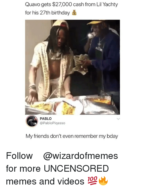 Birthday, Friends, and Memes: Quavo gets $27,000 cash from Lil Yachty  for his 27th birthday š  PABLO  @PabloPiqasso  My friends don't even remember my bday Follow ➞ ➞ ➞ @wizardofmemes for more UNCENSORED memes and videos 💯🔥