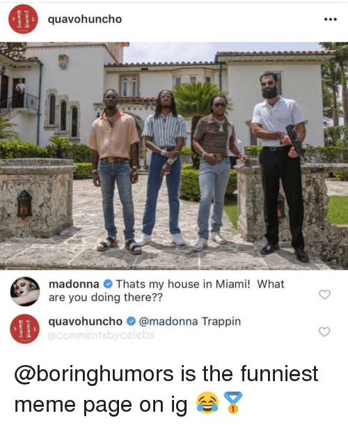 madonna: quavohuncho  madonna Thats my house in Miami! What  are you doing there??  quavohuncho # @madonna Trappin  @commentsbycelebs @boringhumors is the funniest meme page on ig 😂🥇
