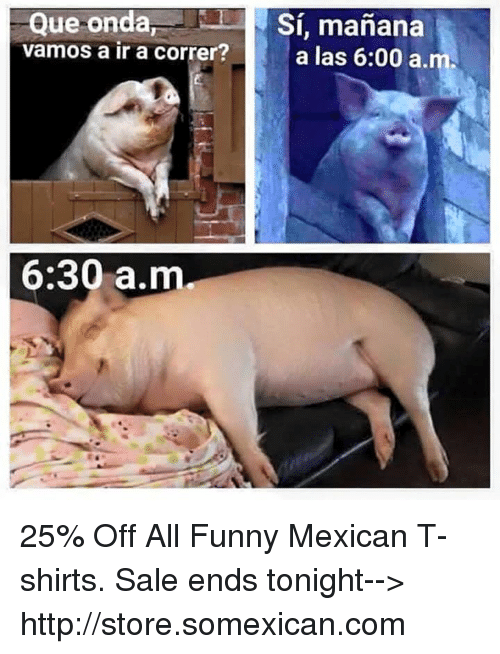 funny mexican: Que onda  Si, manana  vamos a ir a correr?  a las 6:00 a.  6:30 a.m 25% Off All Funny Mexican T-shirts. Sale ends tonight--> http://store.somexican.com