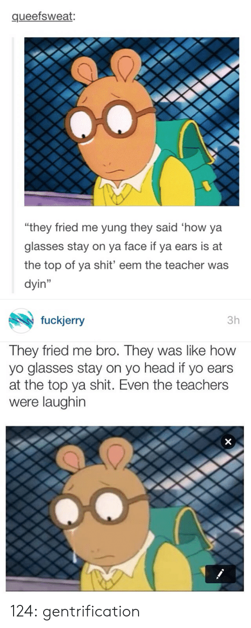 "Fuckjerry: queefsweat:  0  ""they fried me yung they said 'how ya  glasses stay on va face if ya ears is at  the top of ya shit' eem the teacher was  dyin""   fuckjerry  3h  They fried me bro. They was like how  yo glasses stay on yo head if yo ears  at the top ya shit. Even the teachers  were laughin 124:  gentrification"