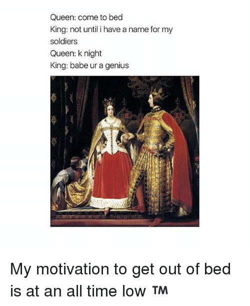 all time low: Queen: come to bed  King: not until i have a name for my  soldiers  Queen: knight  King: babe ur a genius My motivation to get out of bed is at an all time low ™