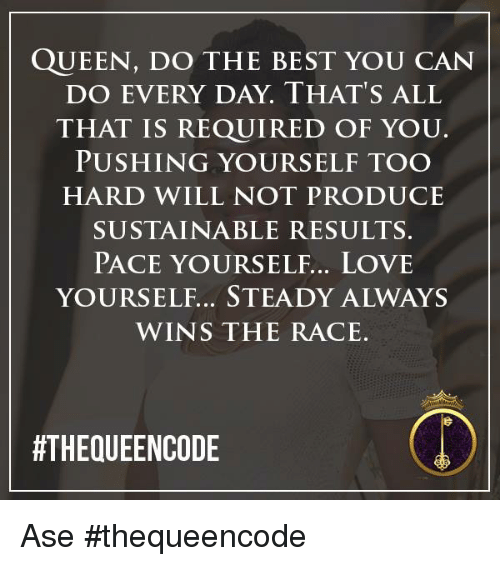 wins-the-race: QUEEN, DO THE BEST YOU CAN  DO EVERY DAY. THAT'S ALL  THAT IS REQUIRED OF YOU.  PUSHING YOURSELF TOO  HARD WILL NOT PRODUCE  SUSTAINABLE RESULTS.  PACE YOURSELF... LOVE  WINS THE RACE.  ATHEQUEENCODE Ase #thequeencode