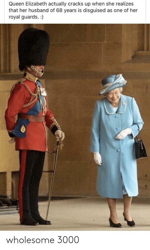 Queen Elizabeth, Queen, and Husband: Queen Elizabeth actually cracks up when she realizes  that her husband of 68 years is disguised  royal guards. :)  as one of her wholesome 3000