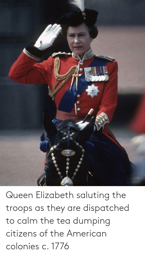 dumping: Queen Elizabeth saluting the troops as they are dispatched to calm the tea dumping citizens of the American colonies c. 1776