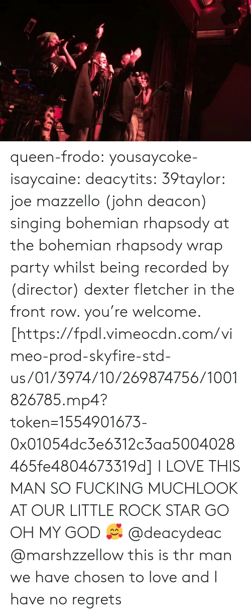 Fucking, God, and Love: queen-frodo:  yousaycoke-isaycaine:  deacytits:  39taylor:  joe mazzello (john deacon) singing bohemian rhapsody at the bohemian rhapsody wrap party whilst being recorded by (director) dexter fletcher in the front row. you're welcome. [https://fpdl.vimeocdn.com/vimeo-prod-skyfire-std-us/01/3974/10/269874756/1001826785.mp4?token=1554901673-0x01054dc3e6312c3aa5004028465fe4804673319d]  I LOVE THIS MAN SO FUCKING MUCHLOOK AT OUR LITTLE ROCK STAR GO  OH MY GOD 🥰  @deacydeac @marshzzellow this is thr man we have chosen to love and I have no regrets