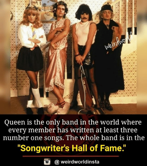 """Memes, Queen, and Songs: Queen is the only band in the world where  every member has written at least three  number one songs. The whole band is in the  """"Songwriter's Hall of Fame.""""  @ weirdworldinsta"""