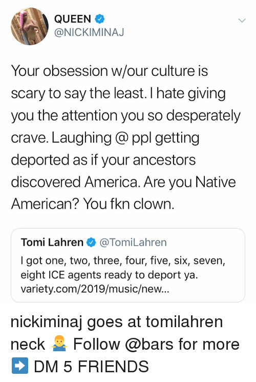 America, Friends, and Memes: QUEEN  @NICKIMINAJ  Your obsession w/our culture is  scary to say the least. I hate giving  you the attention you so desperately  crave. Laughing @ ppl getting  deported as if your ancestors  discovered America. Are you Native  American? You fkn clown.  Tomi Lahren@TomiLahren  I got one, two, three, four, five, six, seven,  eight ICE agents ready to deport ya  variety.com/2019/music/new.. nickiminaj goes at tomilahren neck 🤷‍♂️ Follow @bars for more ➡️ DM 5 FRIENDS