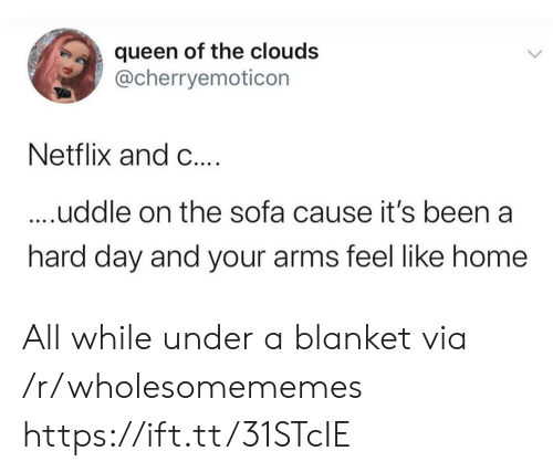 clouds: queen of the clouds  @cherryemoticon  Netflix and C....  ....uddle on the sofa cause it's been a  hard day and your arms feel like home All while under a blanket via /r/wholesomememes https://ift.tt/31STcIE