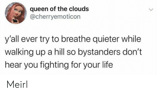 clouds: queen of the clouds  @cherryemoticon  y'all ever try to breathe quieter while  walking up a hill so bystanders don't  hear you fighting for your life  > Meirl