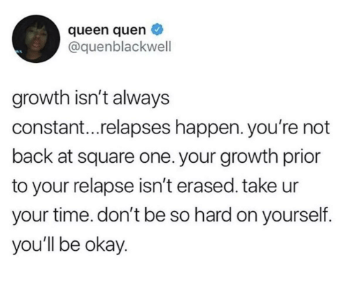 Prior: queen quen  @quenblackwell  growth isn't always  constant...relapses happen. you're not  back at square one. your growth prior  to your relapse isn't erased. take ur  your time. don't be so hard on yourself.  you'll be okay