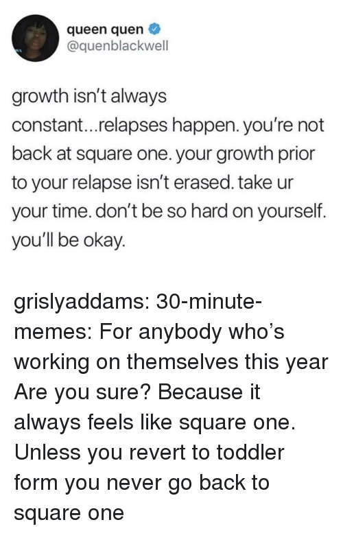 Prior: queen quen  @quenblackwell  growth isn't always  constant...relapses happen. you're not  back at square one. your growth prior  to your relapse isn't erased. take ur  your time. don't be so hard on yourself.  you'll be okay grislyaddams:  30-minute-memes:  For anybody who's working on themselves this year  Are you sure? Because it always feels like square one.   Unless you revert to toddler form you never go back to square one