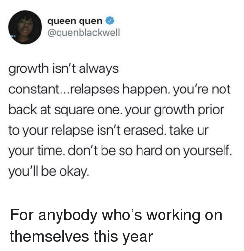 Prior: queen quen  @quenblackwell  growth isn't always  constant...relapses happen. you're not  back at square one. your growth prior  to your relapse isn't erased. take ur  your time. don't be so hard on yourself.  you'll be okay For anybody who's working on themselves this year