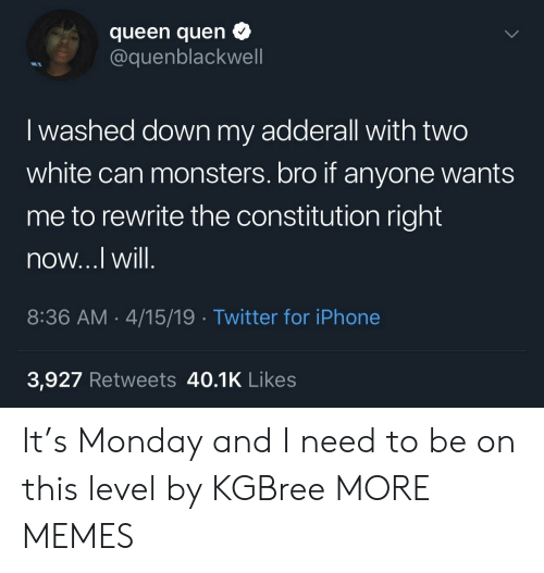 Quen: queen quen  @quenblackwell  I washed down my adderall with two  white can monsters. bro if anyone wants  me to rewrite the constitution right  now...l Will  8:36 AM.4/15/19 Twitter for iPhone  3,927 Retweets 40.1K Likes It's Monday and I need to be on this level by KGBree MORE MEMES