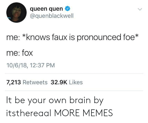 Quen: queen quen  @quenblackwell  me: *knows faux is pronounced foe*  me: fox  10/6/18, 12:37 PM  7,213 Retweets 32.9K Likes It be your own brain by itsthereaal MORE MEMES
