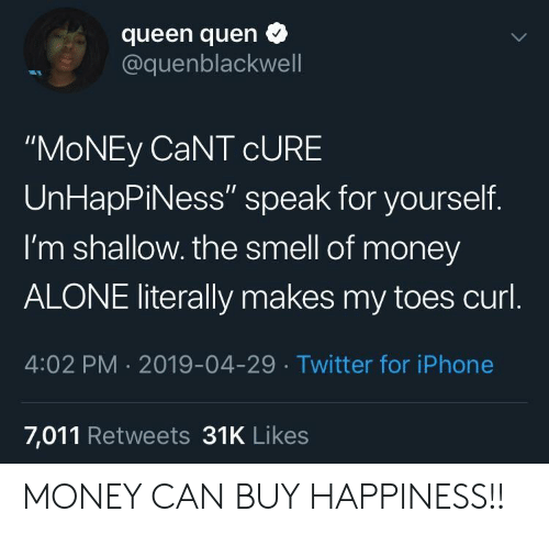 "shallow: queen quen  @quenblackwell  ""MoNEy CaNT cURE  UnHapPiNess"" speak for yourself.  I'm shallow. the smell of money  ALONE literally makes my toes curl  4:02 PM 2019-04-29 Twitter for iPhone  7,011 Retweets 31K Likes MONEY CAN BUY HAPPINESS!!"
