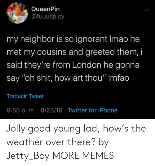 "Dank, Ignorant, and Iphone: QueenPin  @tuuuspicy  my neighbor is so ignorant Imao he  met my cousins and greeted them, i  said they're from London he gonna  say ""oh shit, how art thou"" Imfao  Traducir Tweet  9:55 p. m. 8/23/19 Twitter for iPhone Jolly good young lad, how's the weather over there? by Jetty_Boy MORE MEMES"