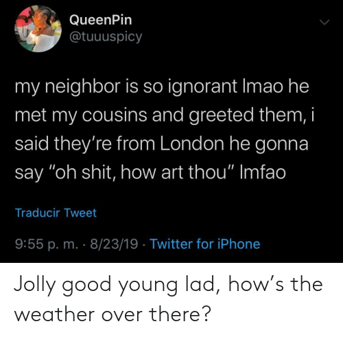 "Ignorant, Iphone, and Shit: QueenPin  @tuuuspicy  my neighbor is so ignorant Imao he  met my cousins and greeted them, i  said they're from London he gonna  say ""oh shit, how art thou"" Imfao  Traducir Tweet  9:55 p. m. 8/23/19 Twitter for iPhone Jolly good young lad, how's the weather over there?"