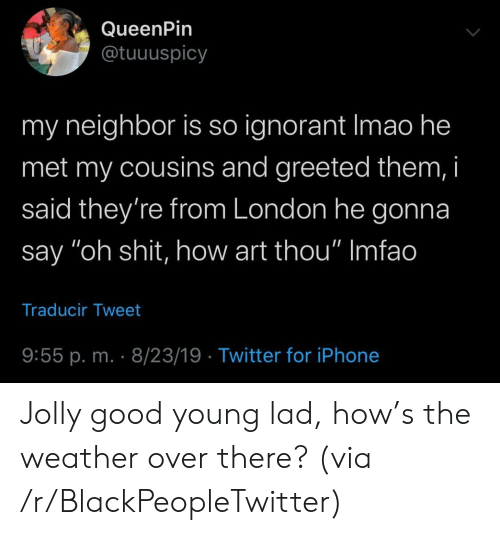 "ignorant: QueenPin  @tuuuspicy  my neighbor is so ignorant Imao he  met my cousins and greeted them, i  said they're from London he gonna  say ""oh shit, how art thou"" Imfao  Traducir Tweet  9:55 p. m. 8/23/19 Twitter for iPhone Jolly good young lad, how's the weather over there? (via /r/BlackPeopleTwitter)"