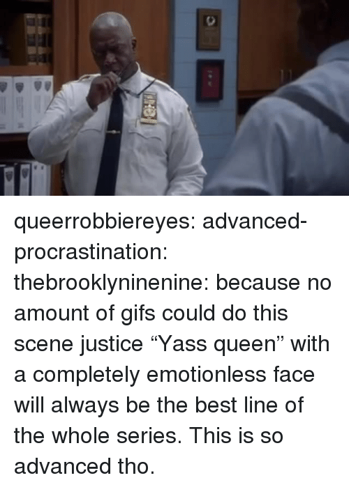 "Target, Tumblr, and Queen: queerrobbiereyes: advanced-procrastination:   thebrooklyninenine: because no amount of gifs could do this scene justice  ""Yass queen"" with a completely emotionless face will always be the best line of the whole series.   This is so advanced tho."