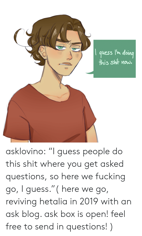 "Fucking, Shit, and Target: quess l'n doing  this shit now. asklovino:  ""I guess people do this shit where you get asked questions, so here we fucking go, I guess.""( here we go, reviving hetalia in 2019 with an ask blog. ask box is open! feel free to send in questions! )"