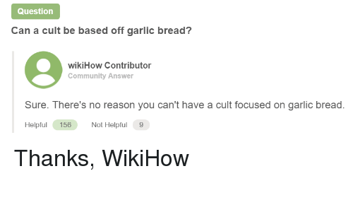 Community, Wikihow, and Garlic Bread: Question  Can a cult be based off garlic bread?  wikiHow Contributor  Community Answer  Sure. There's no reason you can't have a cult focused on garlic bread.  Helpfu 156  Not Helpful 9 Thanks, WikiHow