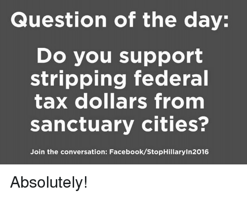 Sanctuary Cities: Question of the day:  Do you support  stripping federal  tax dollars from  sanctuary cities?  Join the conversation: Facebook/StopHillaryin2016 Absolutely!