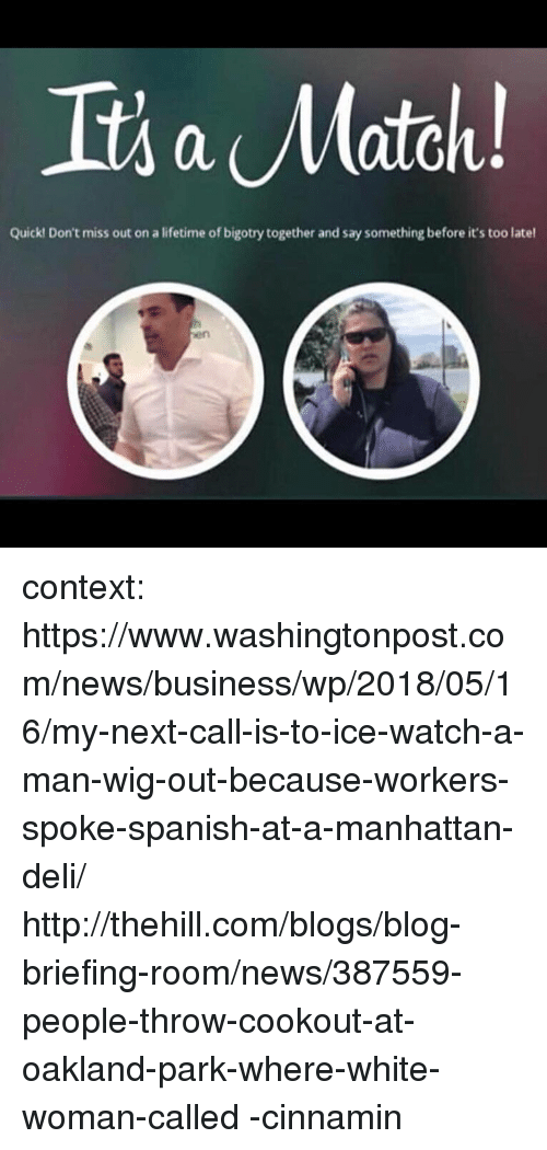 News, Spanish, and Blog: Quick! Don't miss out on a lifetime of bigotry together and say something before it's too latel  en context:  https://www.washingtonpost.com/news/business/wp/2018/05/16/my-next-call-is-to-ice-watch-a-man-wig-out-because-workers-spoke-spanish-at-a-manhattan-deli/  http://thehill.com/blogs/blog-briefing-room/news/387559-people-throw-cookout-at-oakland-park-where-white-woman-called  -cinnamin