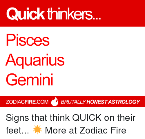Fire, Aquarius, and Gemini: Quick thinkers  Pisces  Aquarius  Gemini  ZODIACFIRE.COM BRUTALLY HONESTASTROLOGY Signs that think QUICK on their feet... 🌟  More at Zodiac Fire