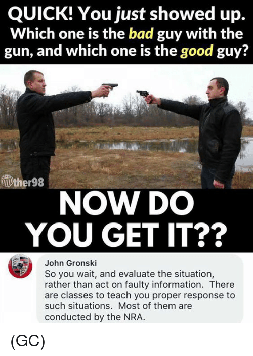 the good guy: QUICK! You just showed up.  Which one is the bad guy with the  gun, and which one is the good guy?  ther98  NOW DO  YOU GET IT??  John Gronski  So you wait, and evaluate the situation,  rather than act on faulty information. There  are classes to teach you proper response to  such situations. Most of them are  conducted by the NRA. (GC)