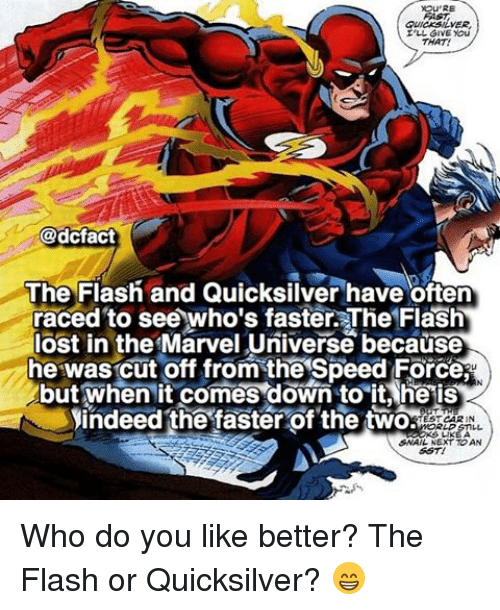 Snailed: QUICKSILVER  I'LL GIVE you  THAT!  @dcfact  The Flash and Quicksilver have often  raced to see who's faster. The Fla  lost in the Marvel Universe because  he was cut off from the Speed Force  but when it comes down to it he is  indeed the faster of the two  EST CARIN  SNAIL NEXT T AN Who do you like better? The Flash or Quicksilver? 😁