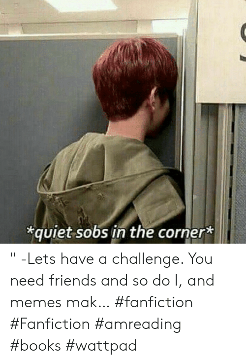 """Books, Fanfiction, and Friends: quiet sobs in the corner* """" -Lets have a challenge. You need friends and so do I, and memes mak… #fanfiction #Fanfiction #amreading #books #wattpad"""