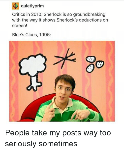 Sherlocking: quietly prim  Critics in 2010: Sherlock is so groundbreaking  with the way it shows Sherlock's deductions on  screen!  Blue's Clues, 1996: People take my posts way too seriously sometimes